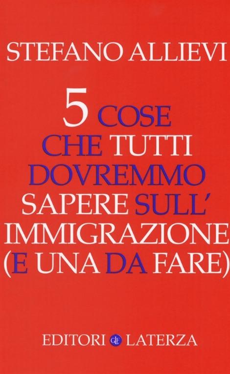 Stefano-Allievi---5-cose-che-tutti-dovremmo-sapere-sull'immigrazione-(e-una-da-fare)---Laterza-Editori